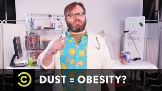Is Dust Making You Obese? - Science? - COMEDYCENTRAL