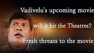 Vadivelu's upcoming movie will it hit the theatres, fresh threats to the movie