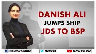 Lok Sabha Election 2019: Danish Ali Jumps Ship JDS to BSP; General Elections - NEWSXLIVE