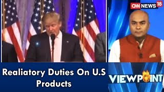 Viewpoint | Realiatory Duties On U.S Products | CNN News18 - IBNLIVE