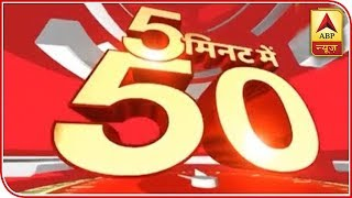 Top 50 headlines within just 5 minutes - ABPNEWSTV