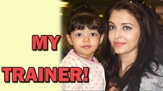 Aishwarya Rai Bachchan - Aaradhya is my Trainer!