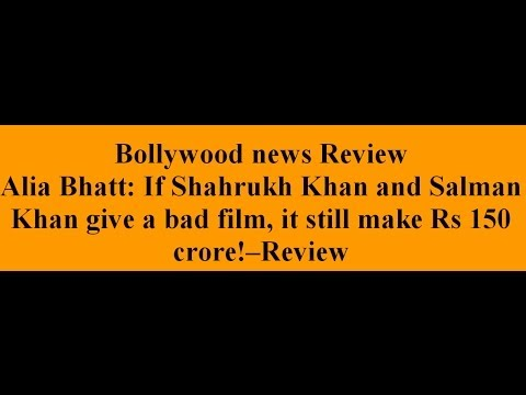 Alia Bhatt: If Shahrukh Khan and Salman Khan give a bad film, it still make Rs 150 crore!--Review