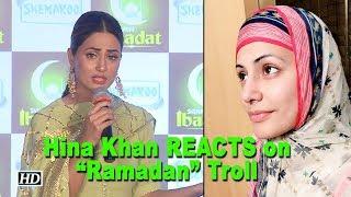"Hina Khan REACTS on ""Ramadan"" Troll: Social Media is FACELESS - IANSLIVE"