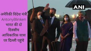 अमेरिकी विदेश मंत्री एंटनी ब्लिंकन भारत की दो दिवसीय आधिकारिक यात्रा पर दिल्ली पहुंचे