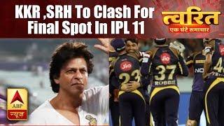 Twarit: Kolkata Knight Riders, Sunrisers Hyderabad to clash for final spot in IPL 11 - ABPNEWSTV