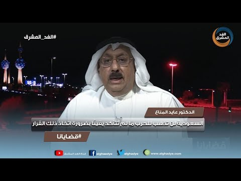 دكتور عايد المناع : السعودية لن تذهب للحرب مالم تتأكد يقينًا بضرورة اتخاذ ذلك القرار