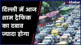 दिल्ली में आज शाम ट्रैफिक का दबाव ज्यादा होगा - ITVNEWSINDIA