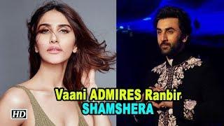 Vaani Kapoor ADMIRES Ranbir Kapoor | Shamshera - IANSINDIA
