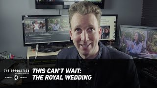 This Can't Wait: The Royal Wedding - The Opposition w/ Jordan Klepper - COMEDYCENTRAL