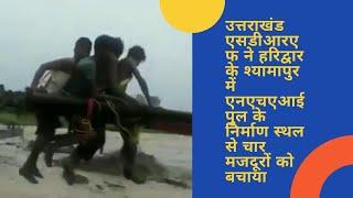 #Video:हरिद्वार के श्यामापुर में एनएचएआई पुल के निर्माण स्थल से चार मजदूरों को बचाया