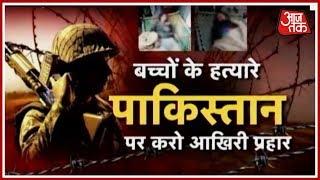 पाकिस्तान का खुनी खेल; बच्चों के हत्यारे पाकिस्तान पर करो आखिरी प्रहार - AAJTAKTV