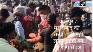 कानपुर / मुरादाबाद की  सब्ज़ी मंडी नहीं लगता लोगो को कोरोना से डर
