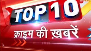 Watch top 10 crime news | क्राइम की 10 बड़ी खबरें - ZEENEWS