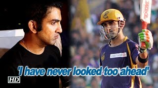 'I have never looked too ahead' |Gautam Gambhir - IANSINDIA