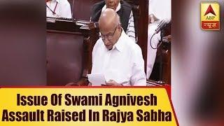 Issue of Swami Agnivesh assault raised in Rajya Sabha - ABPNEWSTV