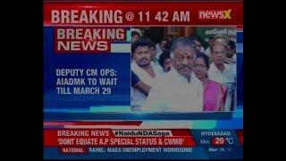 Cauvery Water Dispute: TN Deputy CM O Panneerselvam says AIADMK will wait till March 29th - NEWSXLIVE