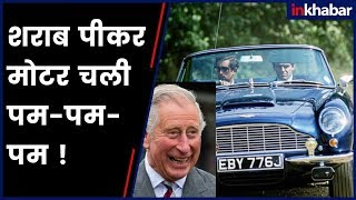Charles, Prince of Wales: शराब पीकर मोटर चली पम-पम-पम ! - ITVNEWSINDIA