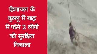 हिमाचल के कुल्लू में बाढ़ में फंसे 2 लोगों को सुरक्षित निकाला
