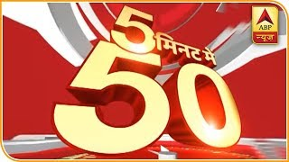 Top 50 headlines within just 5 minutes | Fast 50 - ABPNEWSTV