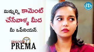 మిమ్మల్ని కామెంట్ చేసేవాళ్ళ మీద మీ ఒపీనియన్ - Swathi Reddy || Dialogue With Prema - IDREAMMOVIES