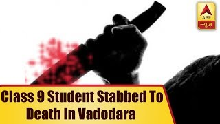 Class 9 student stabbed to death by senior in Vadodara school toilet - ABPNEWSTV