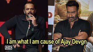 I am what I am cause of Ajay Devgn: Rohit Shetty - IANSINDIA