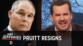 Scott Pruitt Resigns, But We're Still Screwed - The Jim Jefferies Show - COMEDYCENTRAL