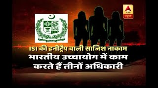 ISI conspiracy to 'honeytrap' three Indian officials foils - ABPNEWSTV
