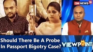 Viewpoint | #PassportBigotryTwist: Should There Be A Probe In Passport Bigotry Case? | CNN News18 - IBNLIVE