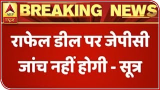 JPC Won't Be Constituted On Rafale Deal Issue: Sources | ABP News - ABPNEWSTV