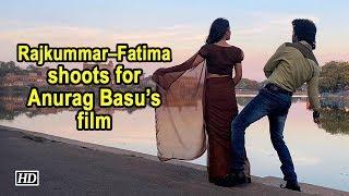Rajkummar – Fatima starts shoot for Anurag Basu's film - IANSLIVE