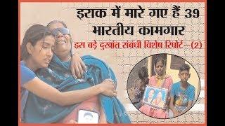 इराक में मारे गए हैं 39 भारतीय कामगार  इस बड़े दुखांत संबंधी विशेष रिपोर्ट -2