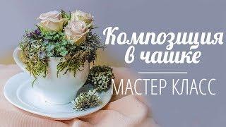 Флористика Как сделать композицию в чашке ( Мастер класс)