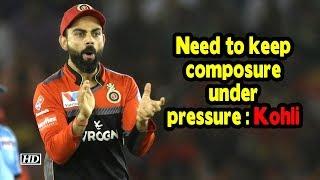 IPL 2019   Need to keep composure under pressure: Kohli - IANSINDIA