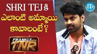 Shri Tej కి ఎలాంటి అమ్మాయి కావాలంటే? || Frankly With TNR - IDREAMMOVIES