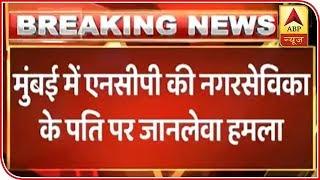 NCP corporator's husband attacked in Mumbai - ABPNEWSTV