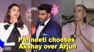 Parineeti chooses Akshay Kumar over Arjun Kapoor - IANSINDIA