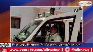 बिलासपुर विधायक के खिलाफ एफआईआर दर्ज