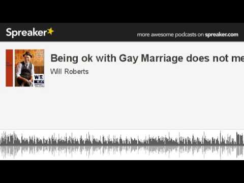 Being ok with Gay Marriage does not mean (made with Spreaker)