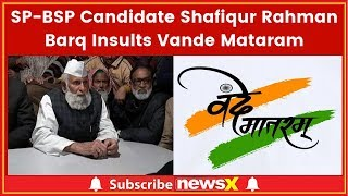 SP-BSP Candidate Shafiqur Rahman Barq Insults Vande Matram; Vande Matram is Anti Muslim - NEWSXLIVE