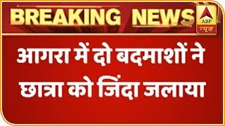 Class 10 student set ablaze by 2 hooligans in Agra - ABPNEWSTV