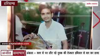 Video - Ambala - काम से घर लौट रहे युवक की Sharp Weapon से वार कर हत्या
