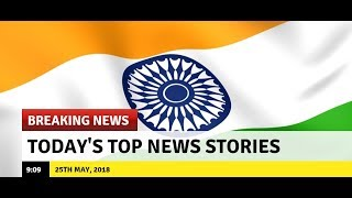 Top News Headlines | Today's Top News Stories| Latest News | 25th May, 2018 - NEWSXLIVE