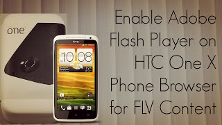 Enable Adobe Flash Player on HTC One X Phone Browser for FLV Content - PhoneRadar