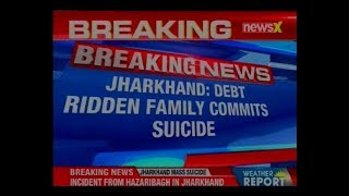 Jharkhand: A debt-ridden family of 6 allegedly committed suicide last night in Hazaribagh - NEWSXLIVE
