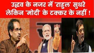 BJP Shiv Sena alliance: उद्धव ठाकरे की नजर में राहुल गांधी सुधरे लेकिन 'मोदी' के टक्कर के नहीं - ITVNEWSINDIA