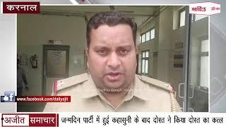 video : Karnal - जन्मदिन Party में हुई कहासुनी के बाद Friend ने किया Friend का Murder