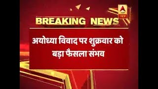 Breaking: SC likely to pronounce big judgement on Ayodhya case on Friday - ABPNEWSTV