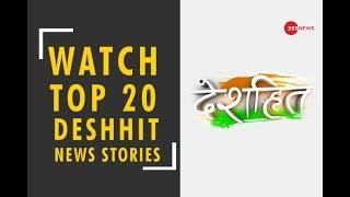 Deshhit: Know top 20 Deshhit news of today | जानिए दिन की 20 बड़ी देशहित खबरें - ZEENEWS